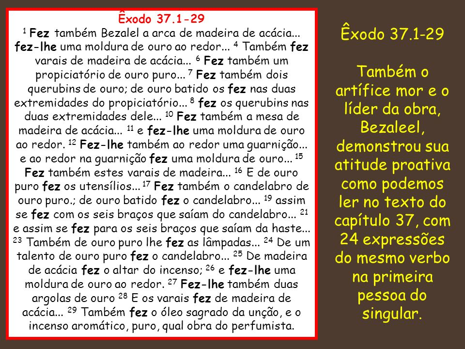 Êxodo 37.1-29 1 Fez também Bezalel a arca de madeira de acácia... fez-lhe uma moldura de ouro ao redor... 4 Também fez varais de madeira de acácia...