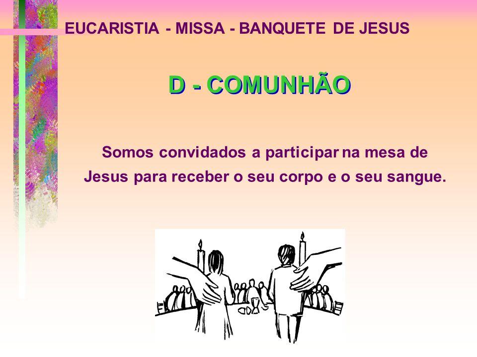 EUCARISTIA - MISSA - BANQUETE DE JESUS D - COMUNHÃO Somos convidados a participar na mesa de Jesus para receber o seu corpo e o seu sangue.