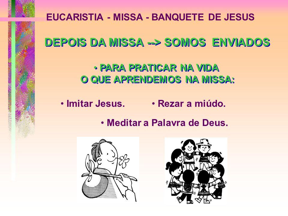 EUCARISTIA - MISSA - BANQUETE DE JESUS PARA PRATICAR NA VIDA O QUE APRENDEMOS NA MISSA: Imitar Jesus. Rezar a miúdo. DEPOIS DA MISSA --> SOMOS ENVIADO