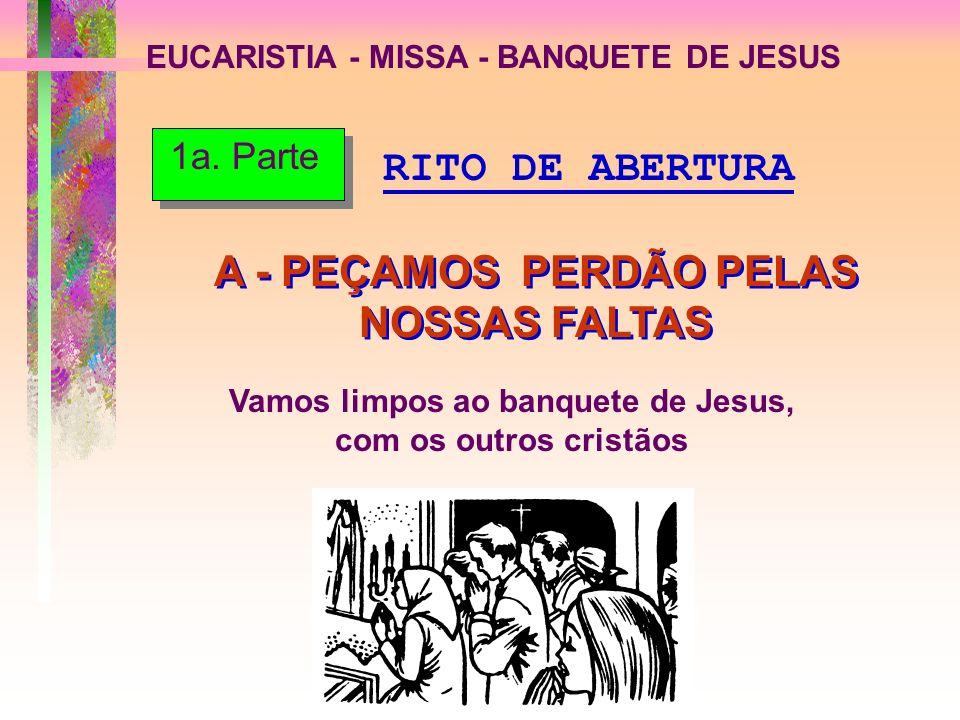 EUCARISTIA - MISSA - BANQUETE DE JESUS A - PEÇAMOS PERDÃO PELAS NOSSAS FALTAS Vamos limpos ao banquete de Jesus, com os outros cristãos RITO DE ABERTU