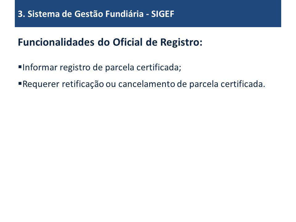 Funcionalidades do Oficial de Registro: Informar registro de parcela certificada; Requerer retificação ou cancelamento de parcela certificada. 3. Sist