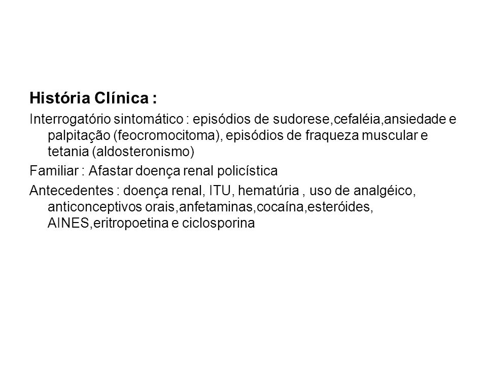História Clínica : Interrogatório sintomático : episódios de sudorese,cefaléia,ansiedade e palpitação (feocromocitoma), episódios de fraqueza muscular