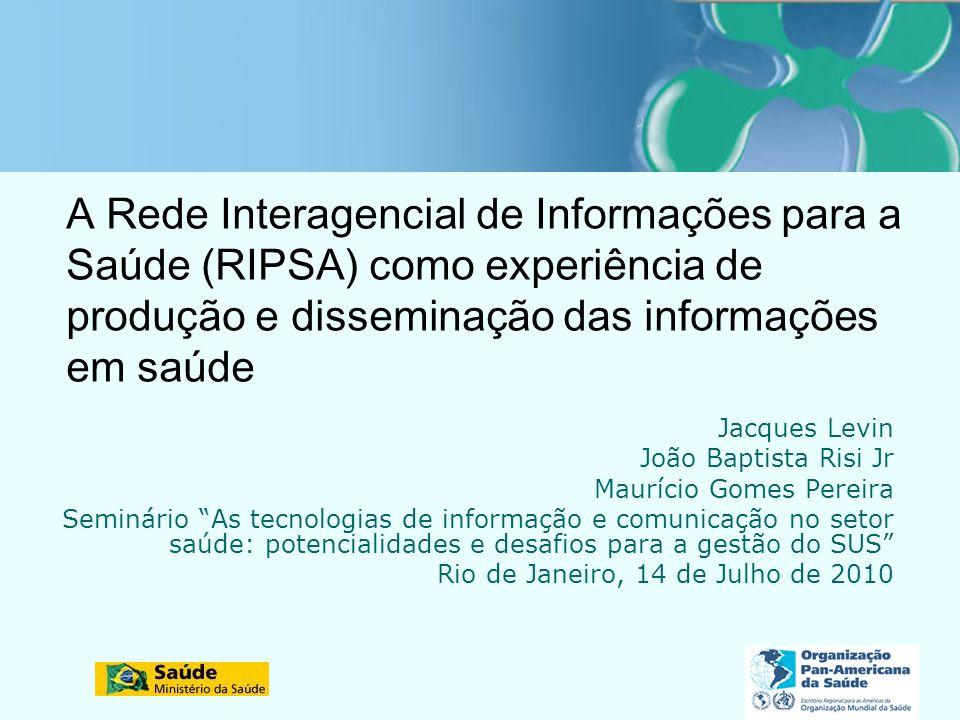 A Rede Interagencial de Informações para a Saúde (RIPSA) como experiência de produção e disseminação das informações em saúde Jacques Levin João Bapti