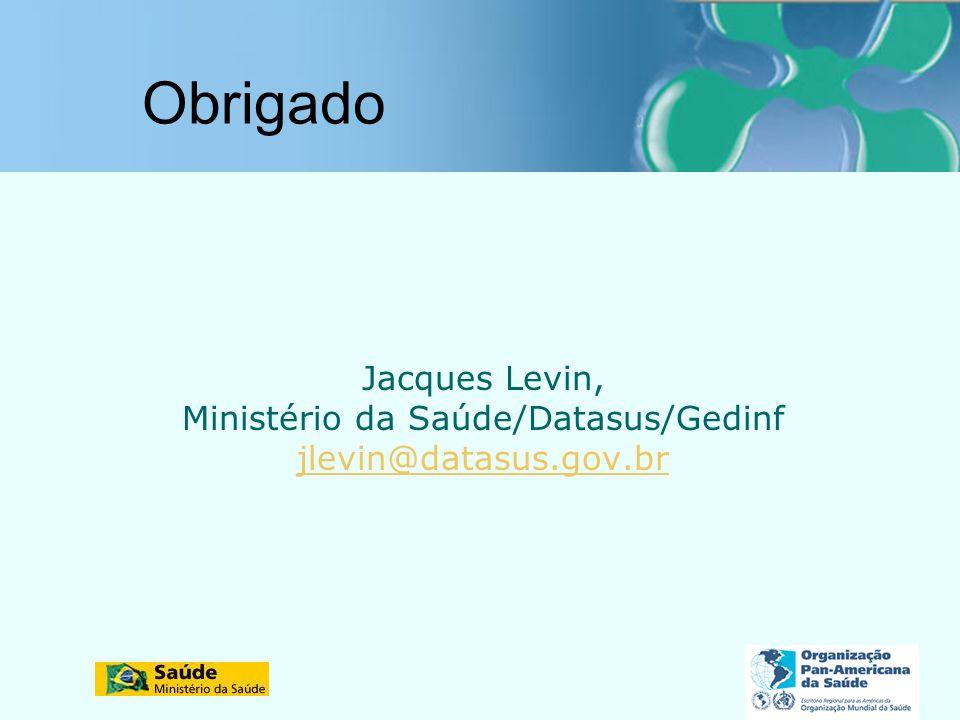Obrigado Jacques Levin, Ministério da Saúde/Datasus/Gedinf jlevin@datasus.gov.br