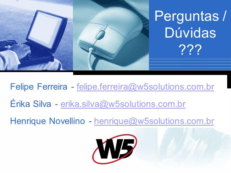 Perguntas / Dúvidas ??? Felipe Ferreira - felipe.ferreira@w5solutions.com.brfelipe.ferreira@w5solutions.com.br Érika Silva - erika.silva@w5solutions.c