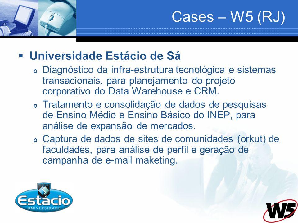 Cases – W5 (RJ) Universidade Estácio de Sá Diagnóstico da infra-estrutura tecnológica e sistemas transacionais, para planejamento do projeto corporativo do Data Warehouse e CRM.
