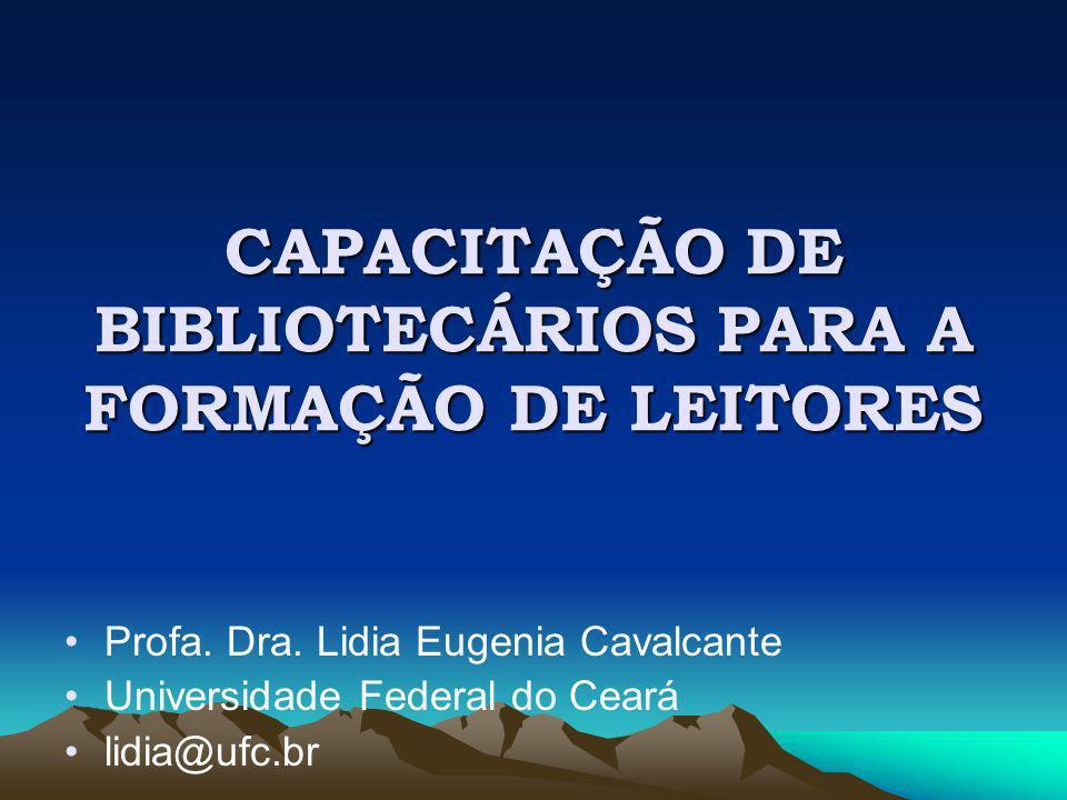 CAPACITAÇÃO DE BIBLIOTECÁRIOS PARA A FORMAÇÃO DE LEITORES Profa. Dra. Lidia Eugenia Cavalcante Universidade Federal do Ceará lidia@ufc.br