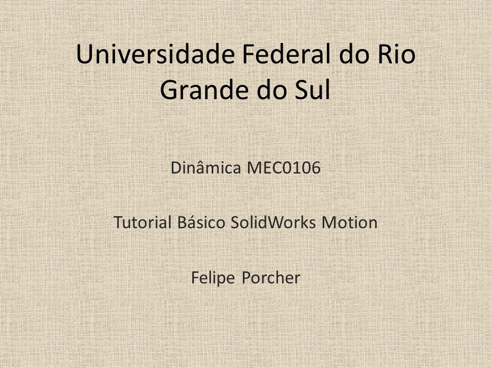 Universidade Federal do Rio Grande do Sul Dinâmica MEC0106 Tutorial Básico SolidWorks Motion Felipe Porcher