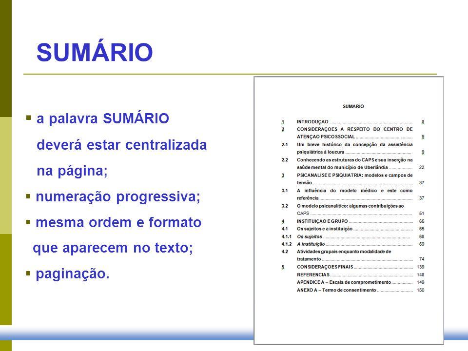 SUMÁRIO a palavra SUMÁRIO deverá estar centralizada na página; numeração progressiva; mesma ordem e formato que aparecem no texto; paginação.