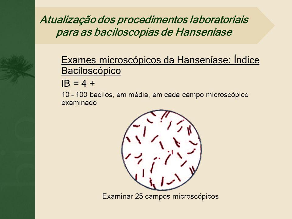 Exames microscópicos da Hanseníase: Índice Baciloscópico IB = 4 + 10 – 100 bacilos, em média, em cada campo microscópico examinado Examinar 25 campos