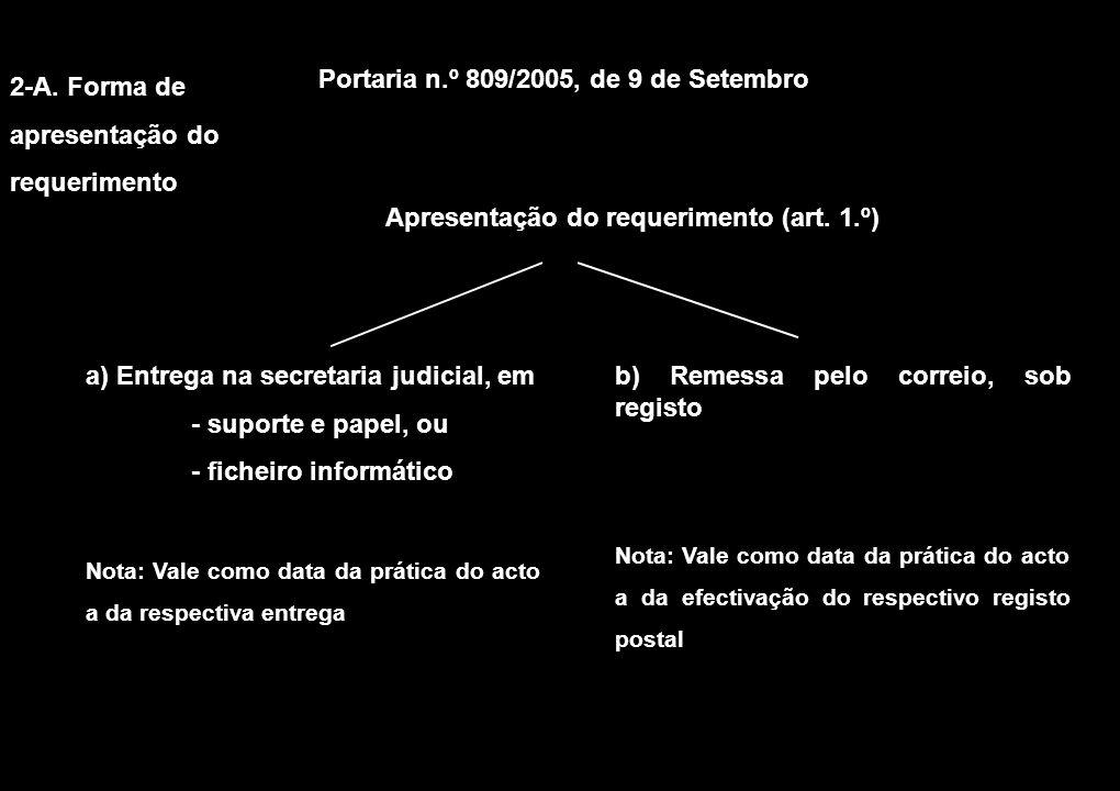 2-A. Forma de apresentação do requerimento Portaria n.º 809/2005, de 9 de Setembro a) Entrega na secretaria judicial, em - suporte e papel, ou - fiche