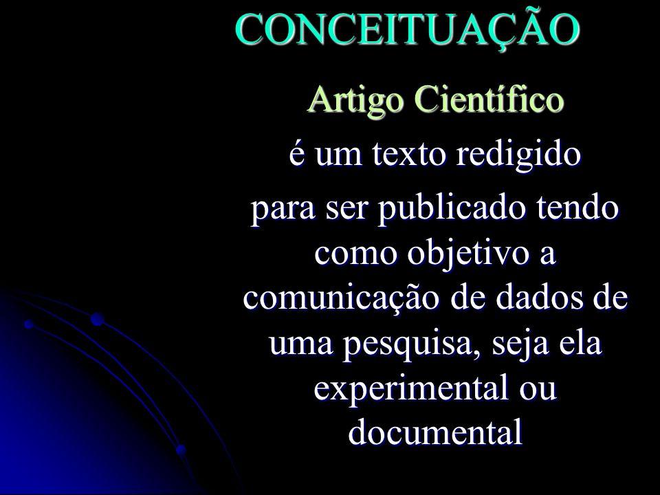 CONCEITUAÇÃO Artigo Científico é um texto redigido para ser publicado tendo como objetivo a comunicação de dados de uma pesquisa, seja ela experimenta