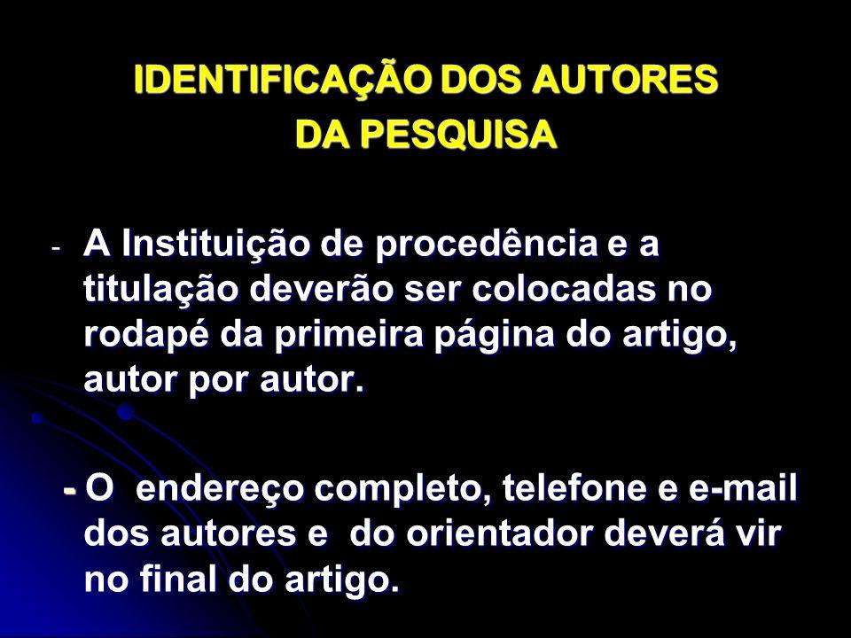 IDENTIFICAÇÃO DOS AUTORES DA PESQUISA - A Instituição de procedência e a titulação deverão ser colocadas no rodapé da primeira página do artigo, autor