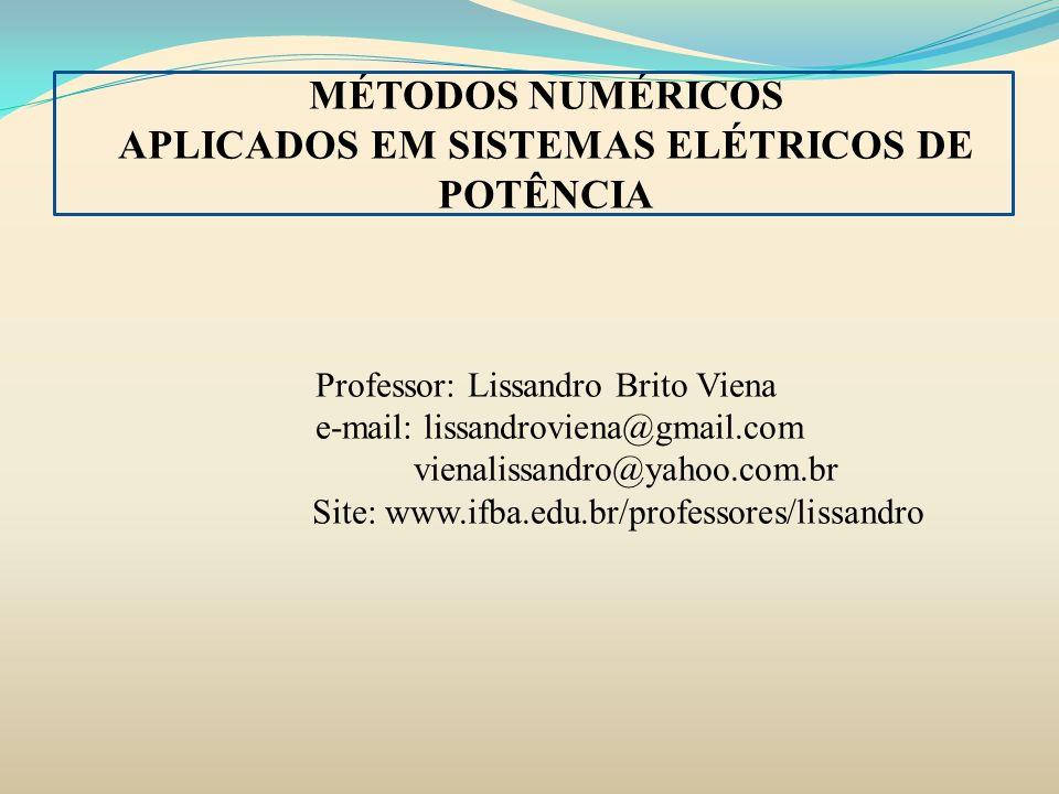 MÉTODOS NUMÉRICOS APLICADOS EM SISTEMAS ELÉTRICOS DE POTÊNCIA Professor: Lissandro Brito Viena e-mail: lissandroviena@gmail.com vienalissandro@yahoo.c