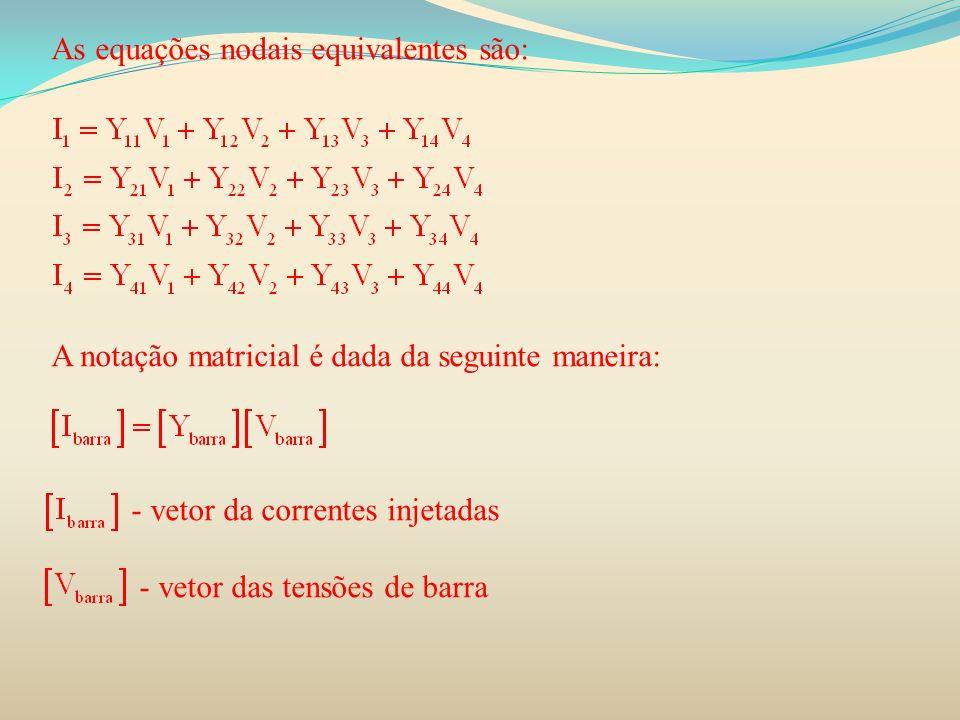 As equações nodais equivalentes são: A notação matricial é dada da seguinte maneira: - vetor da correntes injetadas - vetor das tensões de barra