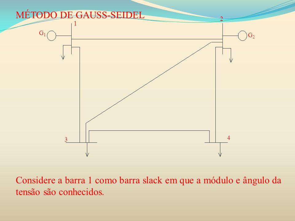 MÉTODO DE GAUSS-SEIDEL Considere a barra 1 como barra slack em que a módulo e ângulo da tensão são conhecidos. 3 4 1 2 G1G1 G2G2