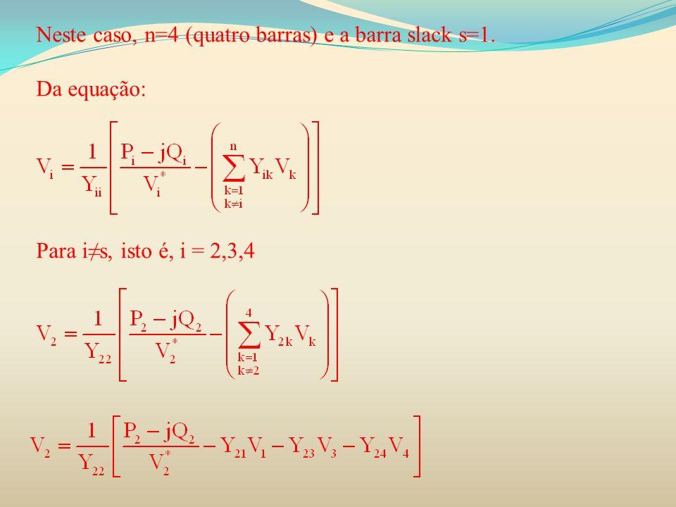 Neste caso, n=4 (quatro barras) e a barra slack s=1. Da equação: Para is, isto é, i = 2,3,4