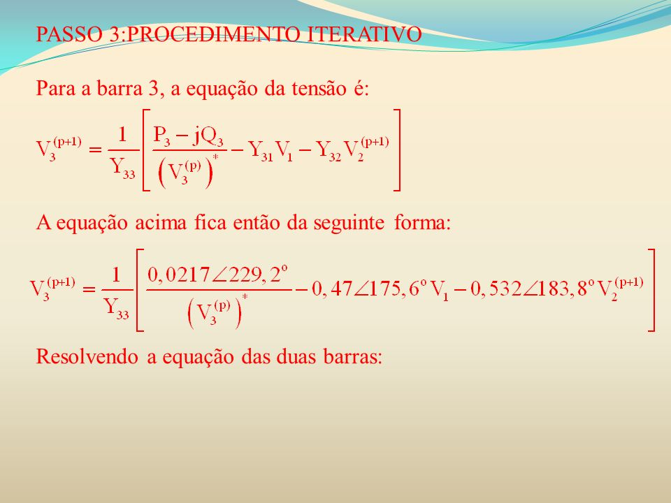 PASSO 3:PROCEDIMENTO ITERATIVO Para a barra 3, a equação da tensão é: A equação acima fica então da seguinte forma: Resolvendo a equação das duas barr