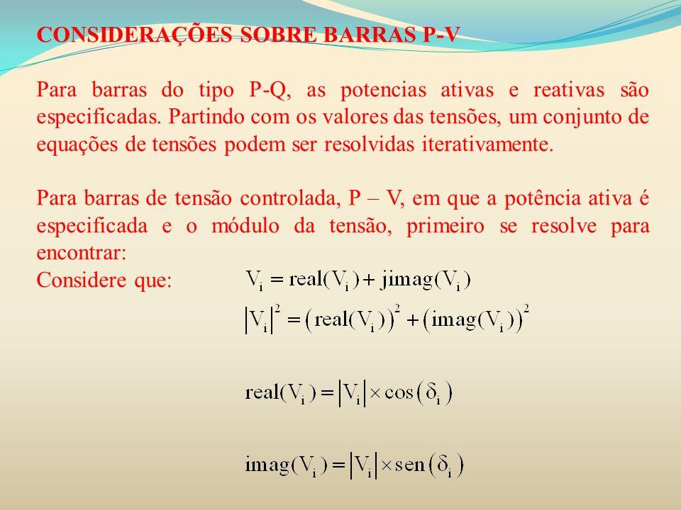 CONSIDERAÇÕES SOBRE BARRAS P-V Para barras do tipo P-Q, as potencias ativas e reativas são especificadas. Partindo com os valores das tensões, um conj