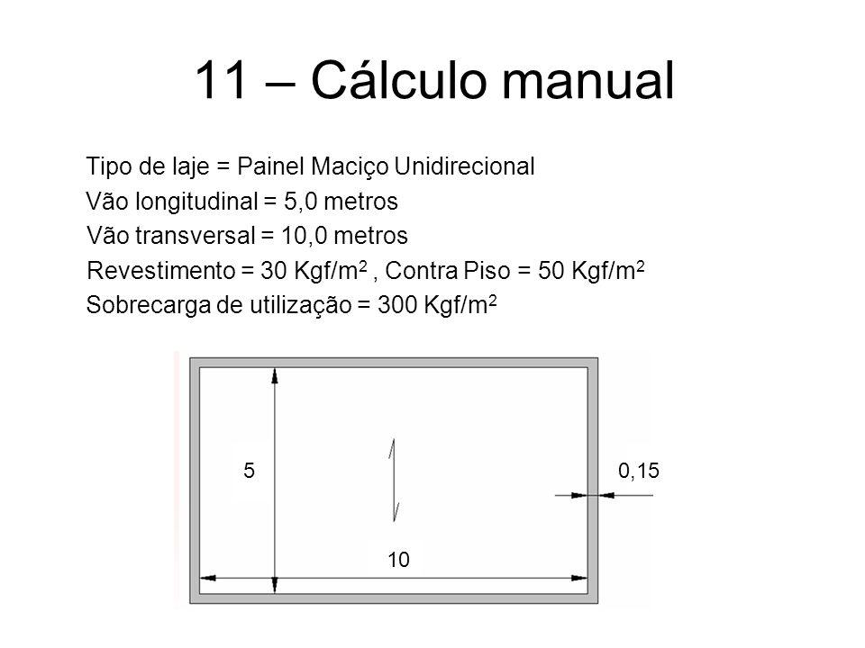 11 – Cálculo manual Tipo de laje = Painel Maciço Unidirecional Vão longitudinal = 5,0 metros Vão transversal = 10,0 metros Revestimento = 30 Kgf/m 2, Contra Piso = 50 Kgf/m 2 Sobrecarga de utilização = 300 Kgf/m 2 5 10 0,15
