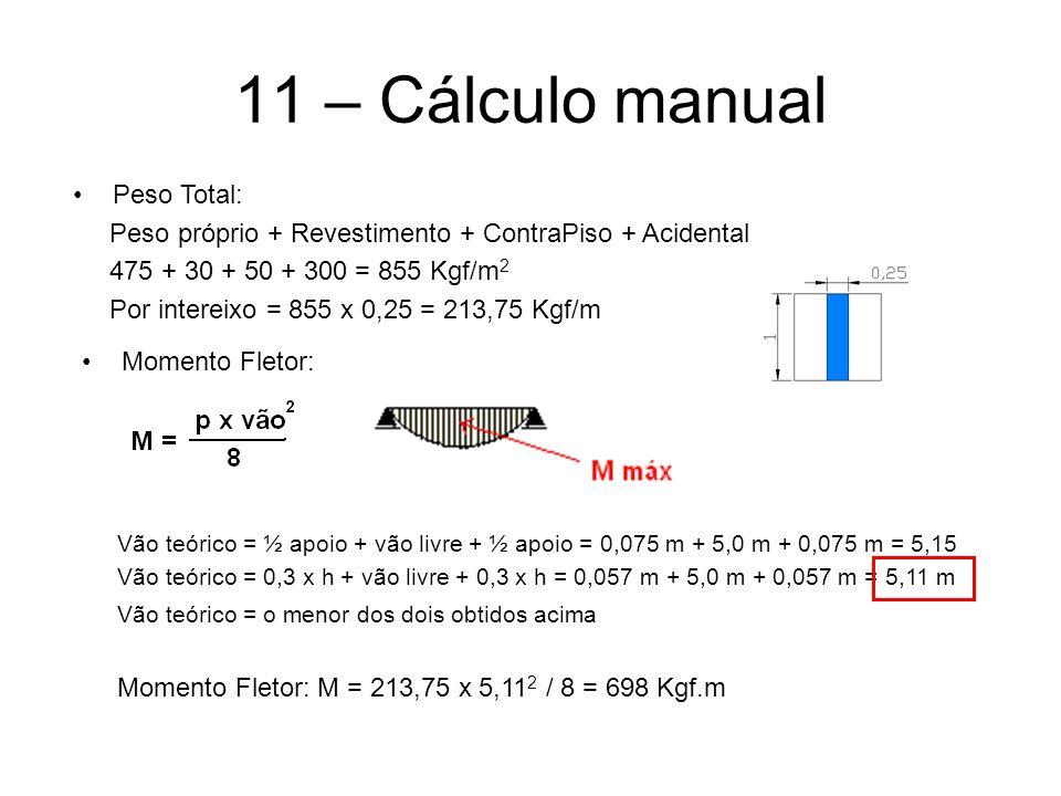 11 – Cálculo manual Peso Total: Peso próprio + Revestimento + ContraPiso + Acidental 475 + 30 + 50 + 300 = 855 Kgf/m 2 Por intereixo = 855 x 0,25 = 213,75 Kgf/m Momento Fletor: Momento Fletor: M = 213,75 x 5,11 2 / 8 = 698 Kgf.m Vão teórico = ½ apoio + vão livre + ½ apoio = 0,075 m + 5,0 m + 0,075 m = 5,15 Vão teórico = 0,3 x h + vão livre + 0,3 x h = 0,057 m + 5,0 m + 0,057 m = 5,11 m Vão teórico = o menor dos dois obtidos acima