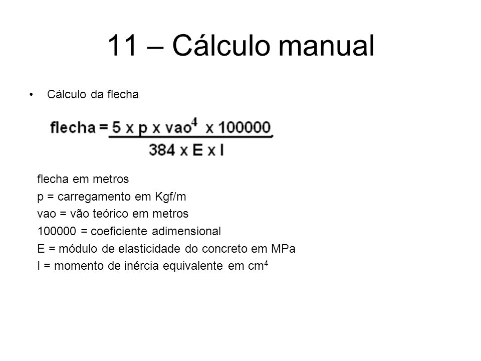 11 – Cálculo manual Cálculo da flecha flecha em metros p = carregamento em Kgf/m vao = vão teórico em metros 100000 = coeficiente adimensional E = módulo de elasticidade do concreto em MPa I = momento de inércia equivalente em cm 4