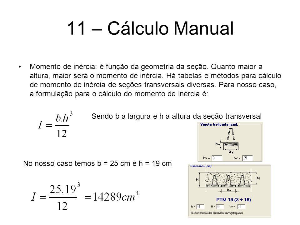 11 – Cálculo Manual Momento de inércia: é função da geometria da seção. Quanto maior a altura, maior será o momento de inércia. Há tabelas e métodos p