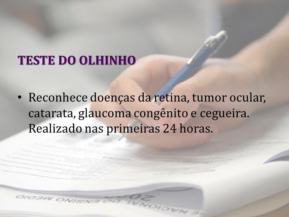 TESTE DO OLHINHO Reconhece doenças da retina, tumor ocular, catarata, glaucoma congênito e cegueira. Realizado nas primeiras 24 horas.