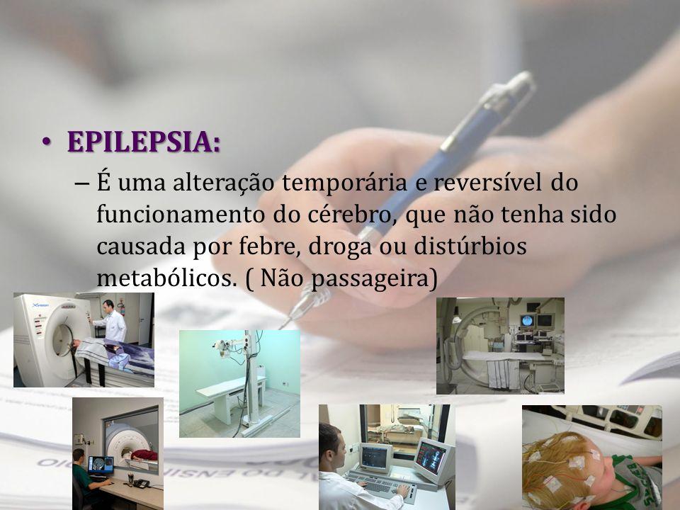 EPILEPSIA: EPILEPSIA: – É uma alteração temporária e reversível do funcionamento do cérebro, que não tenha sido causada por febre, droga ou distúrbios