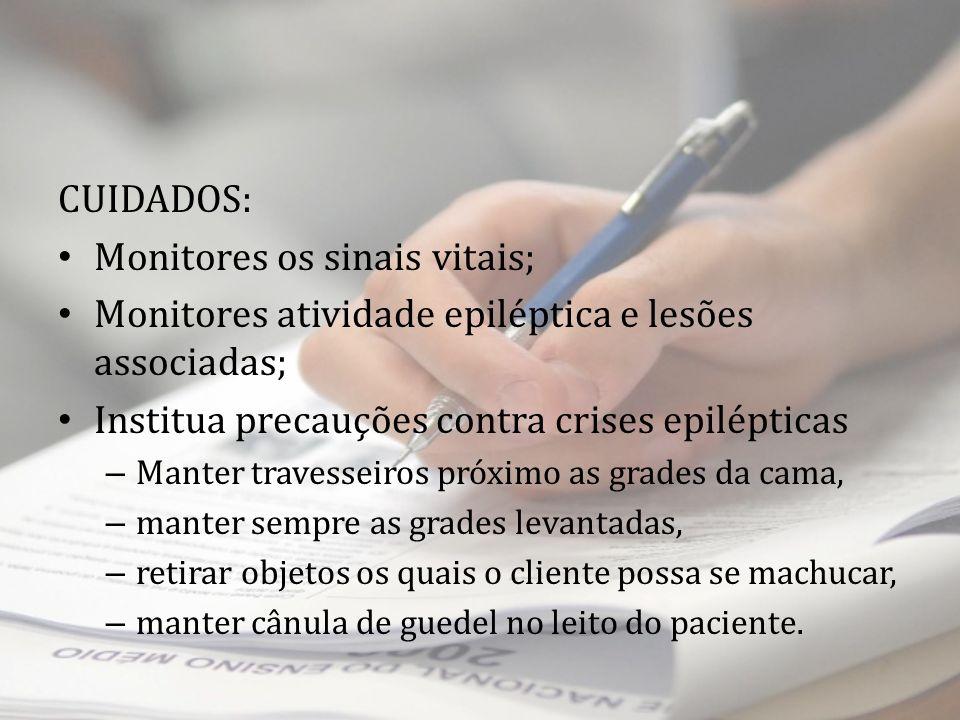 CUIDADOS: Monitores os sinais vitais; Monitores atividade epiléptica e lesões associadas; Institua precauções contra crises epilépticas – Manter trave