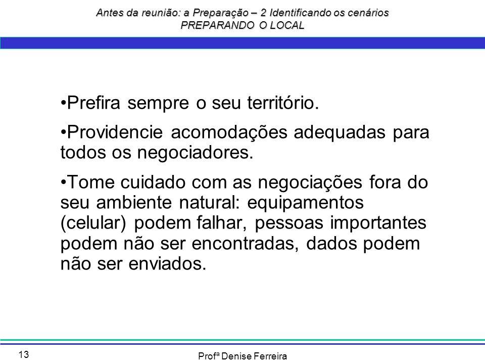 Profª Denise Ferreira 13 Prefira sempre o seu território. Providencie acomodações adequadas para todos os negociadores. Tome cuidado com as negociaçõe