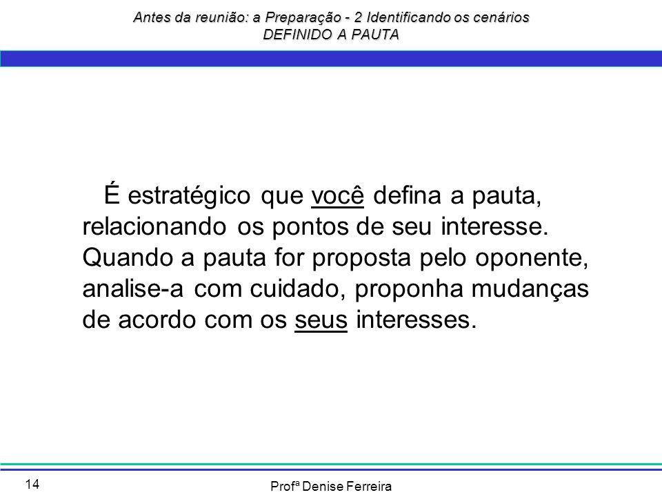 Profª Denise Ferreira 14 É estratégico que você defina a pauta, relacionando os pontos de seu interesse. Quando a pauta for proposta pelo oponente, an