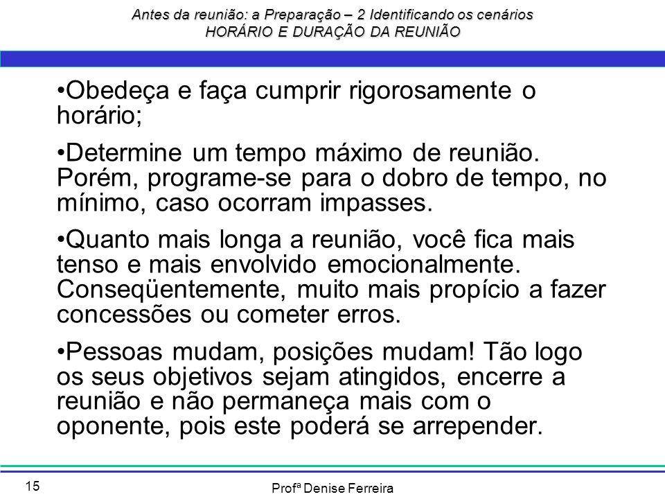 Profª Denise Ferreira 15 Antes da reunião: a Preparação – 2 Identificando os cenários HORÁRIO E DURAÇÃO DA REUNIÃO Obedeça e faça cumprir rigorosament