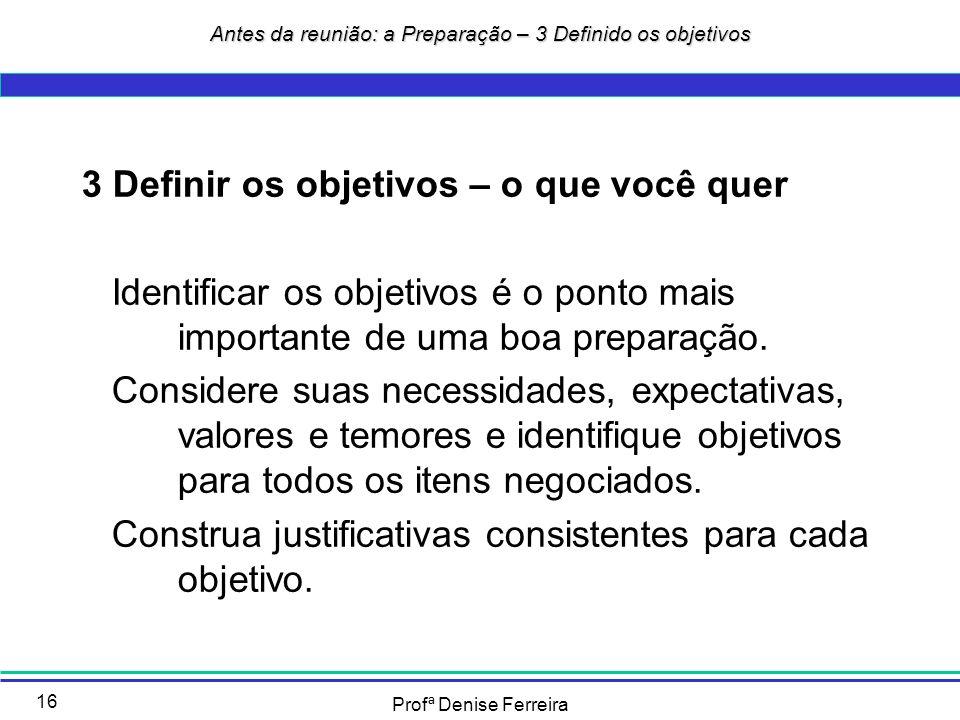 Profª Denise Ferreira 16 3 Definir os objetivos – o que você quer Identificar os objetivos é o ponto mais importante de uma boa preparação. Considere