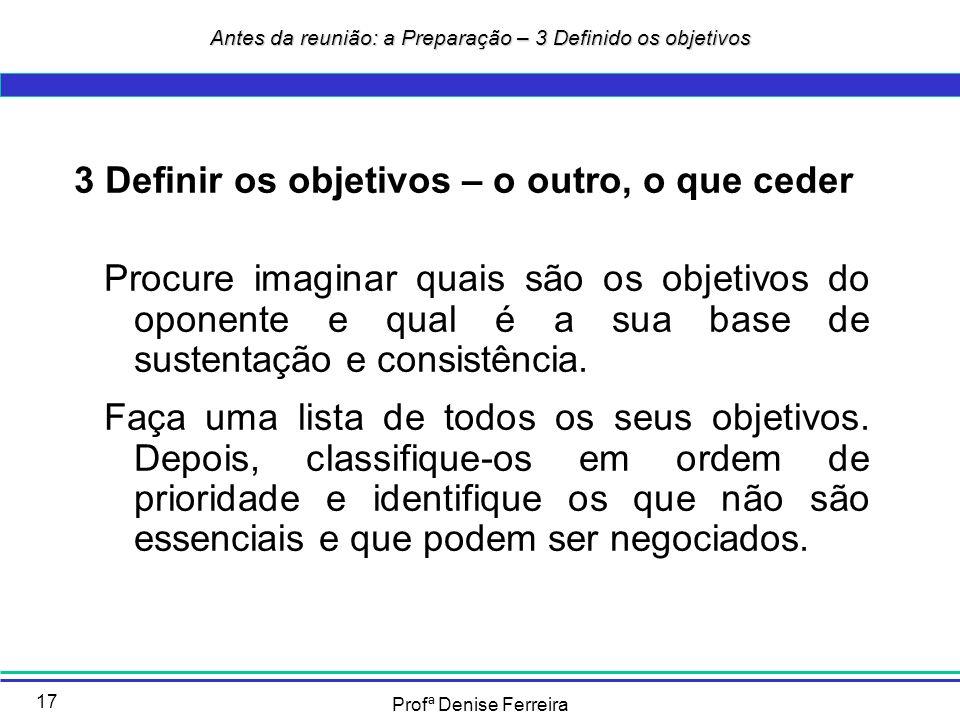 Profª Denise Ferreira 17 3 Definir os objetivos – o outro, o que ceder Procure imaginar quais são os objetivos do oponente e qual é a sua base de sust