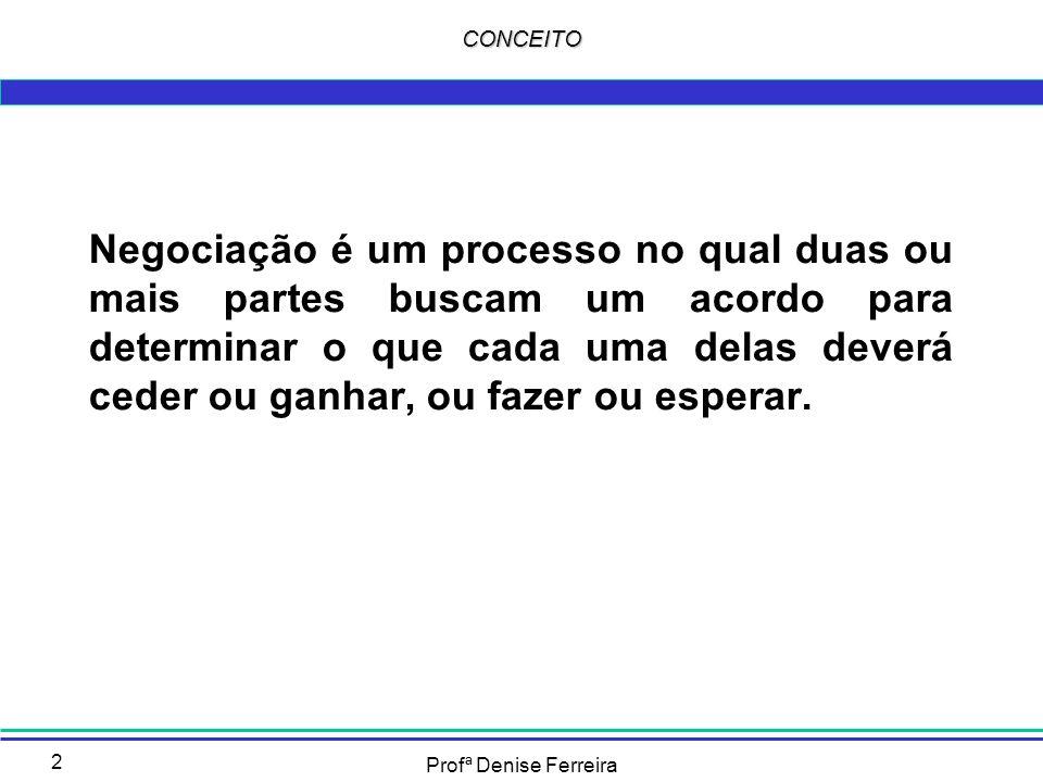 Profª Denise Ferreira 2 CONCEITO Negociação é um processo no qual duas ou mais partes buscam um acordo para determinar o que cada uma delas deverá ced