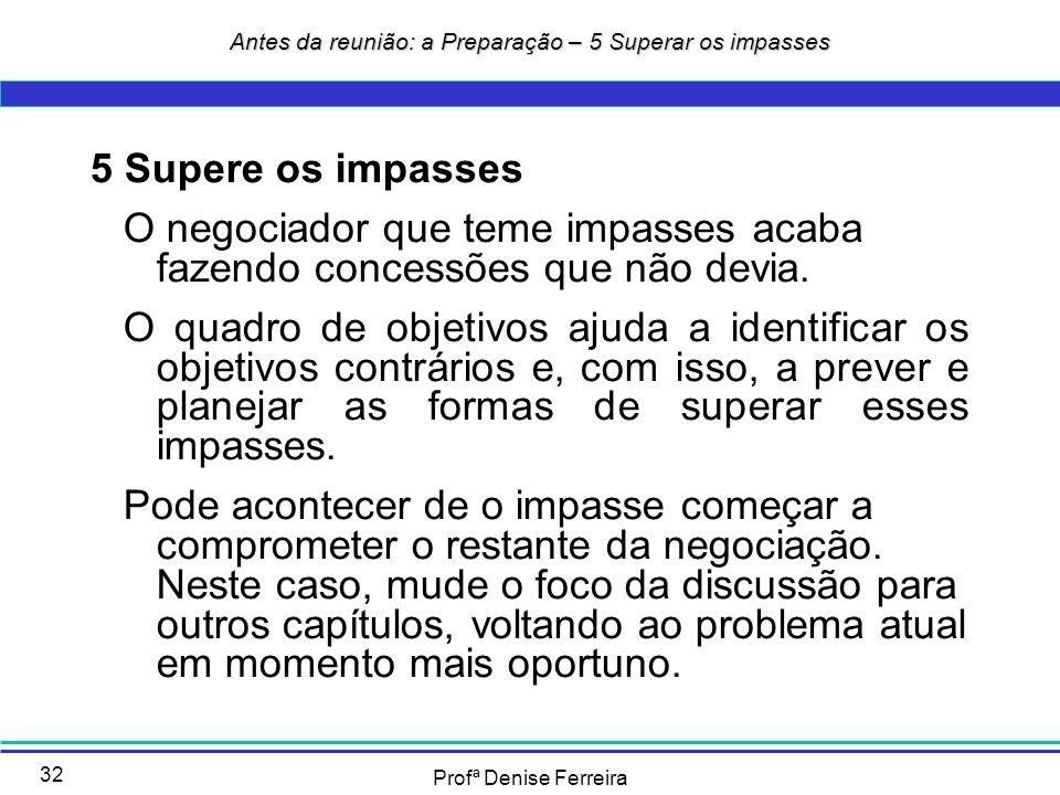Profª Denise Ferreira 32 5 Supere os impasses O negociador que teme impasses acaba fazendo concessões que não devia. O quadro de objetivos ajuda a ide
