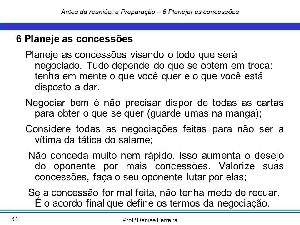Profª Denise Ferreira 34 6 Planeje as concessões Planeje as concessões visando o todo que será negociado. Tudo depende do que se obtém em troca: tenha