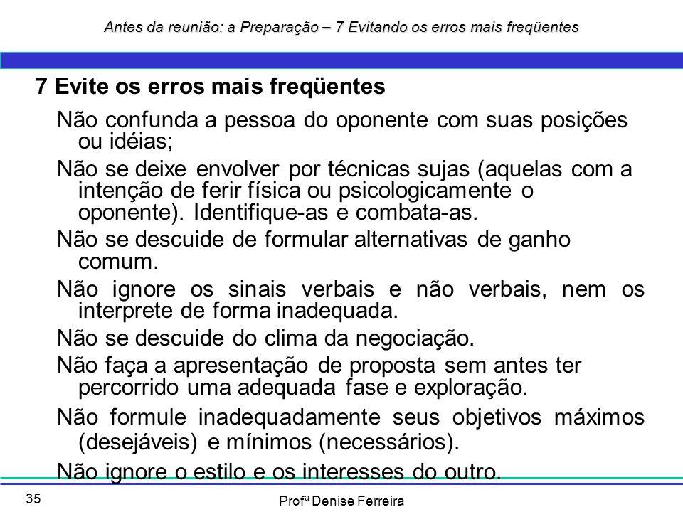 Profª Denise Ferreira 35 7 Evite os erros mais freqüentes Não confunda a pessoa do oponente com suas posições ou idéias; Não se deixe envolver por téc