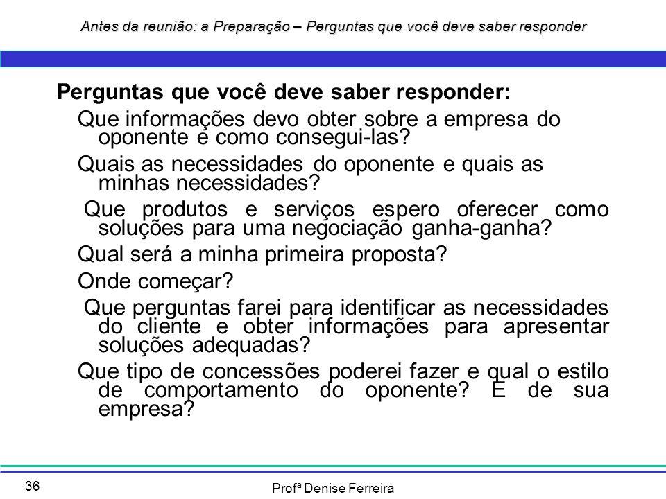 Profª Denise Ferreira 36 Perguntas que você deve saber responder: Que informações devo obter sobre a empresa do oponente e como consegui-las? Quais as