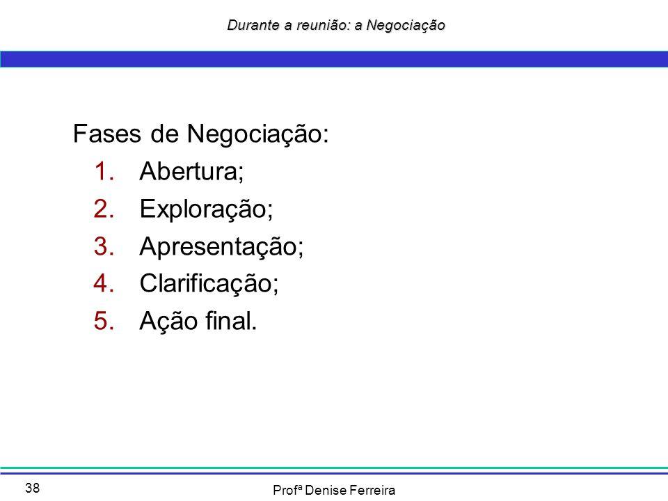 Profª Denise Ferreira 38 Durante a reunião: a Negociação Durante a reunião: a Negociação Fases de Negociação: 1.Abertura; 2.Exploração; 3.Apresentação
