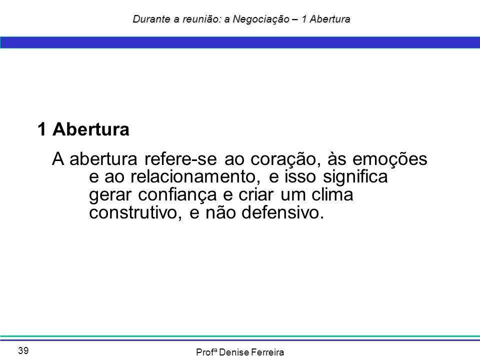 Profª Denise Ferreira 39 Durante a reunião: a Negociação – 1 Abertura Durante a reunião: a Negociação – 1 Abertura 1 Abertura A abertura refere-se ao
