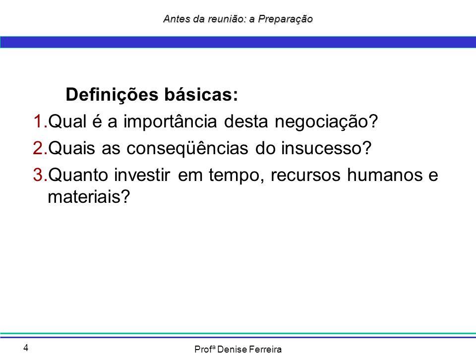 Profª Denise Ferreira 4 Antes da reunião: a Preparação Definições básicas: 1.Qual é a importância desta negociação? 2.Quais as conseqüências do insuce