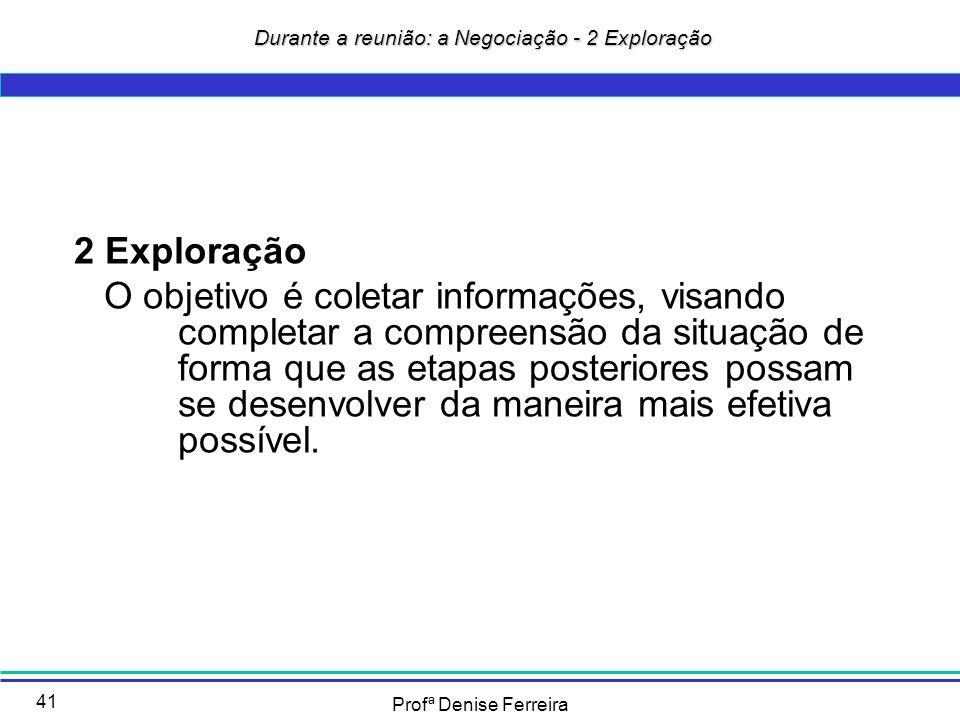Profª Denise Ferreira 41 Durante a reunião: a Negociação - 2 Exploração Durante a reunião: a Negociação - 2 Exploração 2 Exploração O objetivo é colet