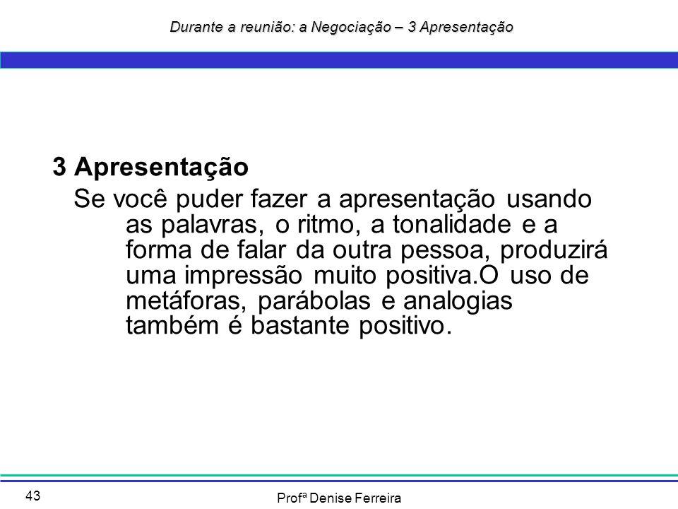 Profª Denise Ferreira 43 Durante a reunião: a Negociação – 3 Apresentação Durante a reunião: a Negociação – 3 Apresentação 3 Apresentação Se você pude