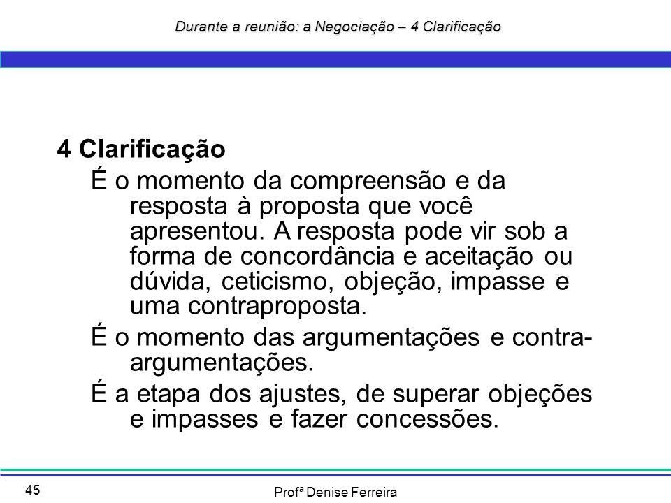 Profª Denise Ferreira 45 4 Clarificação É o momento da compreensão e da resposta à proposta que você apresentou. A resposta pode vir sob a forma de co