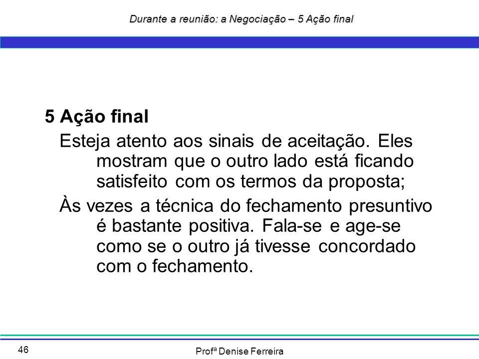 Profª Denise Ferreira 46 Durante a reunião: a Negociação – 5 Ação final Durante a reunião: a Negociação – 5 Ação final 5 Ação final Esteja atento aos