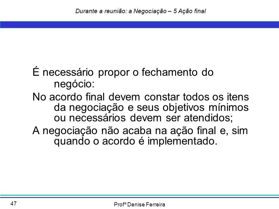 Profª Denise Ferreira 47 Durante a reunião: a Negociação – 5 Ação final Durante a reunião: a Negociação – 5 Ação final É necessário propor o fechament