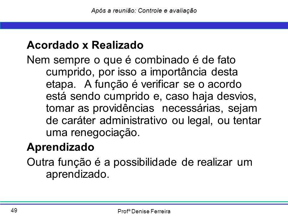 Profª Denise Ferreira 49 Após a reunião: Controle e avaliação Acordado x Realizado Nem sempre o que é combinado é de fato cumprido, por isso a importâ