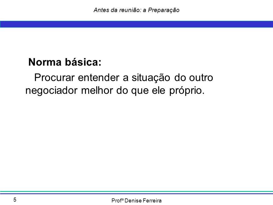 Profª Denise Ferreira 5 Norma básica: Procurar entender a situação do outro negociador melhor do que ele próprio. Antes da reunião: a Preparação